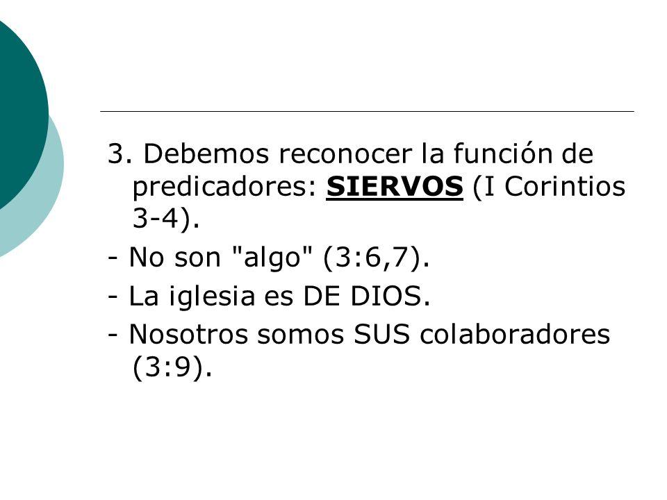 3. Debemos reconocer la función de predicadores: SIERVOS (I Corintios 3-4). - No son