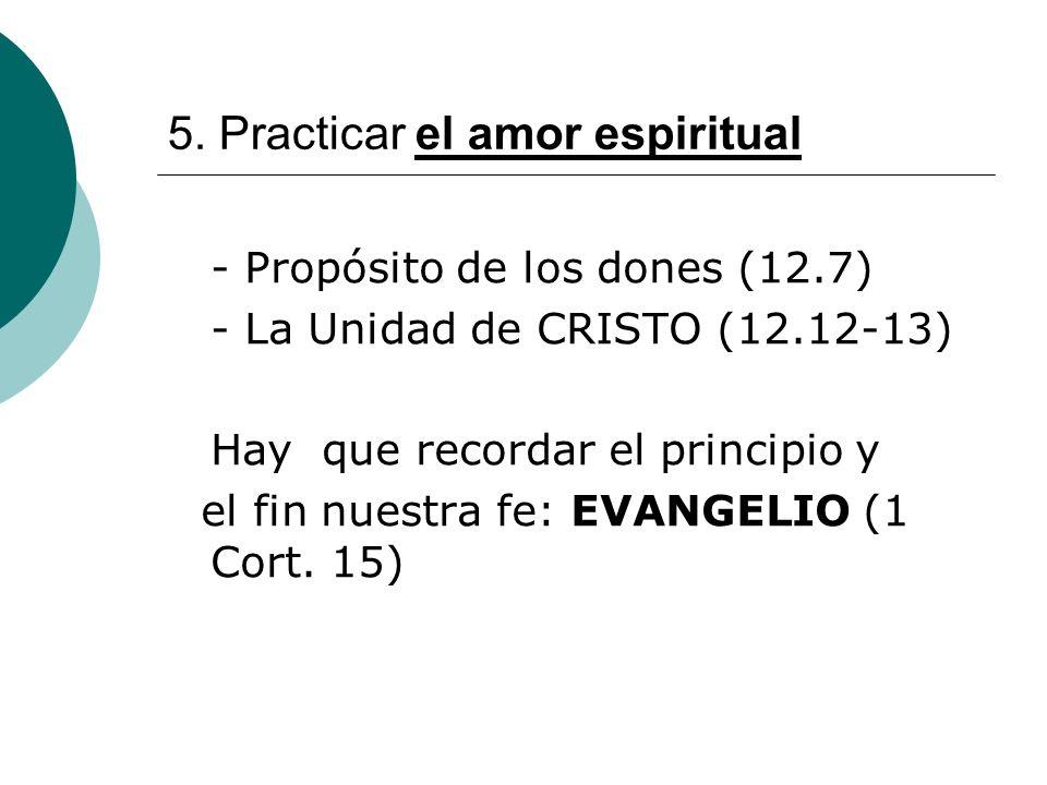 5. Practicar el amor espiritual - Propósito de los dones (12.7) - La Unidad de CRISTO (12.12-13) Hay que recordar el principio y el fin nuestra fe: EV