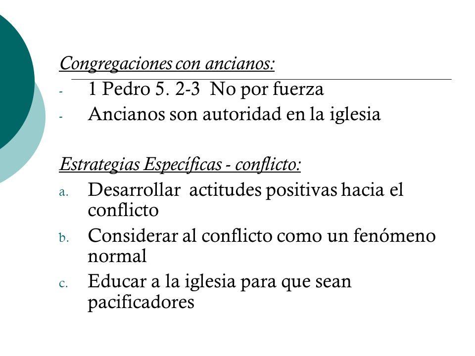 Congregaciones con ancianos: - 1 Pedro 5. 2-3 No por fuerza - Ancianos son autoridad en la iglesia Estrategias Específicas - conflicto: a. Desarrollar