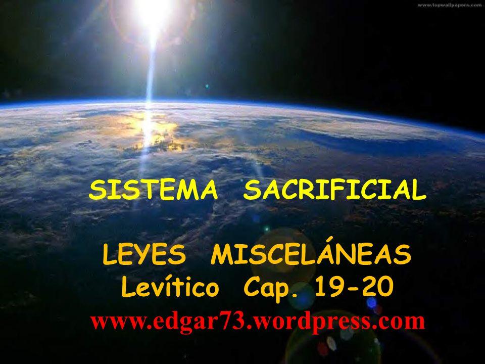 SISTEMA SACRIFICIAL LEYES MISCELÁNEAS Levítico Cap. 19-20 www.edgar73.wordpress.com