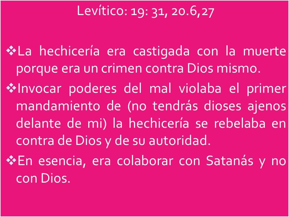 Levítico: 19: 31, 20.6,27 La hechicería era castigada con la muerte porque era un crimen contra Dios mismo. Invocar poderes del mal violaba el primer