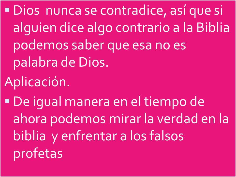Dios nunca se contradice, así que si alguien dice algo contrario a la Biblia podemos saber que esa no es palabra de Dios. Aplicación. De igual manera