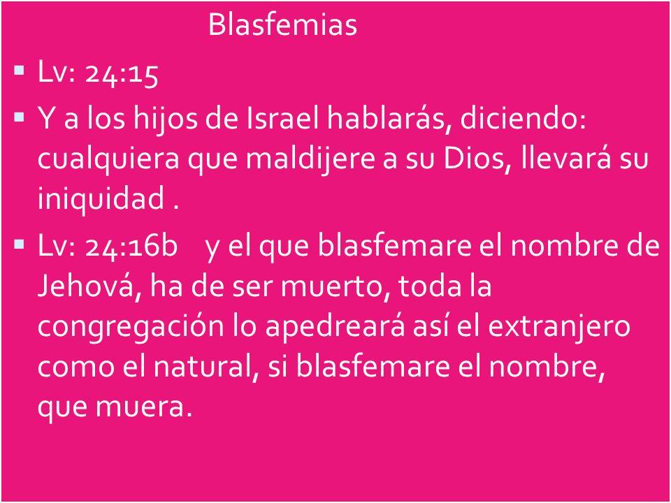 Blasfemias Lv: 24:15 Y a los hijos de Israel hablarás, diciendo: cualquiera que maldijere a su Dios, llevará su iniquidad. Lv: 24:16b y el que blasfem