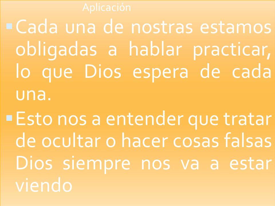 Aplicación Cada una de nostras estamos obligadas a hablar practicar, lo que Dios espera de cada una.