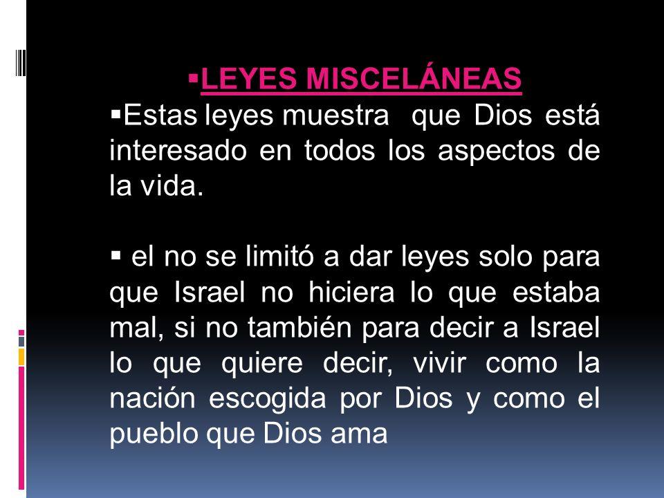 LEYES MISCELÁNEAS Estas leyes muestra que Dios está interesado en todos los aspectos de la vida. el no se limitó a dar leyes solo para que Israel no h