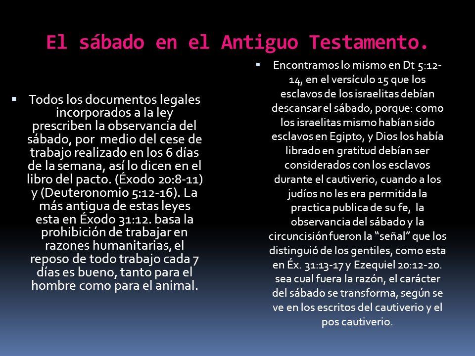 El sábado en el Antiguo Testamento. Todos los documentos legales incorporados a la ley prescriben la observancia del sábado, por medio del cese de tra