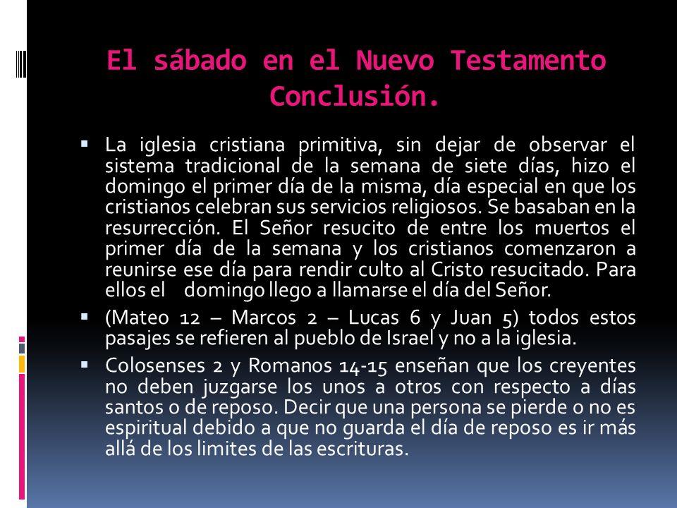 El sábado en el Nuevo Testamento Conclusión. La iglesia cristiana primitiva, sin dejar de observar el sistema tradicional de la semana de siete días,