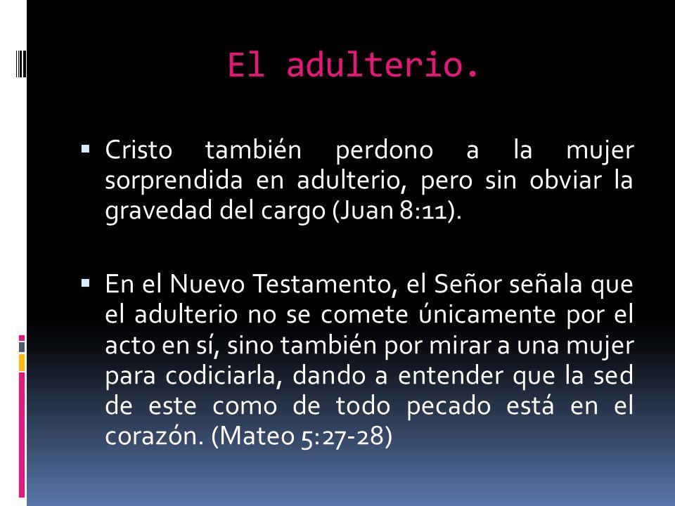 El adulterio. Cristo también perdono a la mujer sorprendida en adulterio, pero sin obviar la gravedad del cargo (Juan 8:11). En el Nuevo Testamento, e