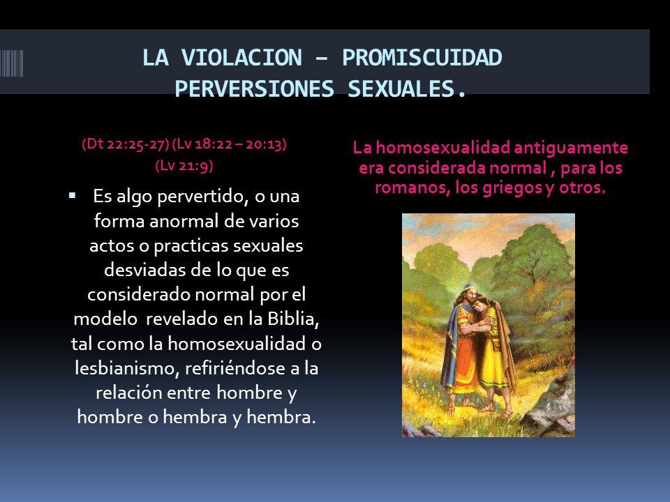 LA VIOLACION – PROMISCUIDAD PERVERSIONES SEXUALES. (Dt 22:25-27) (Lv 18:22 – 20:13) (Lv 21:9) La homosexualidad antiguamente era considerada normal, p