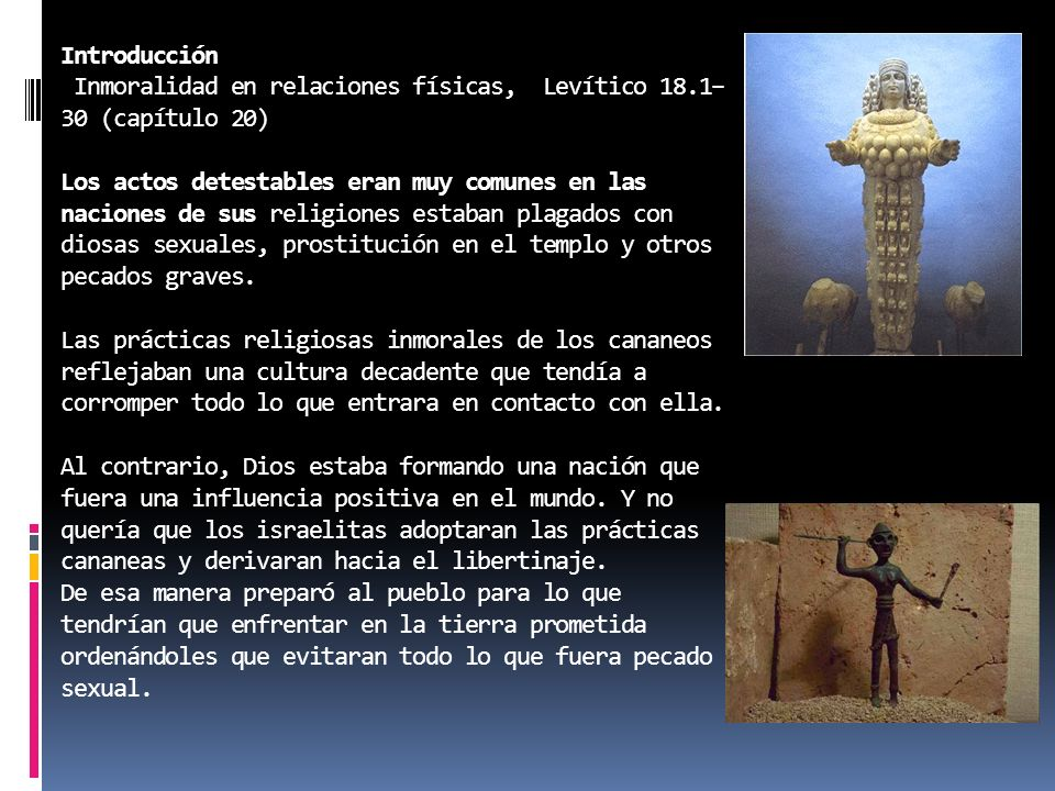 Introducción Inmoralidad en relaciones físicas, Levítico 18.1– 30 (capítulo 20) Los actos detestables eran muy comunes en las naciones de sus religiones estaban plagados con diosas sexuales, prostitución en el templo y otros pecados graves.