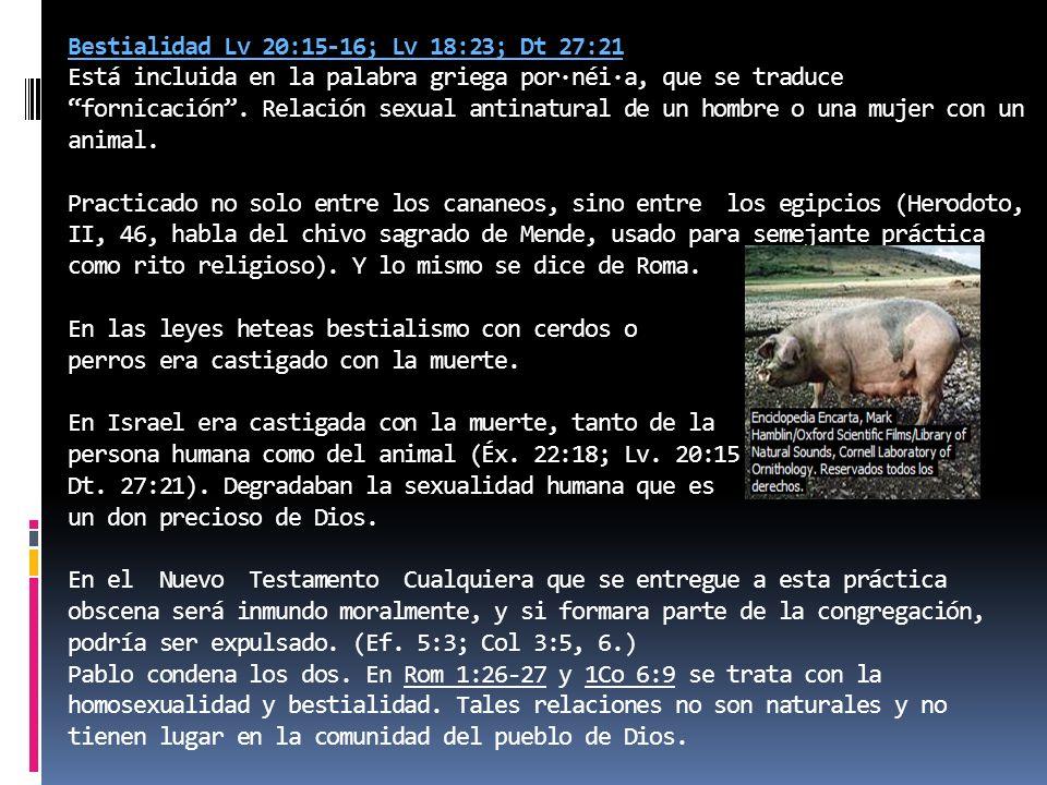 Bestialidad Lv 20:15-16; Lv 18:23; Dt 27:21 Está incluida en la palabra griega por·néi·a, que se traduce fornicación. Relación sexual antinatural de u