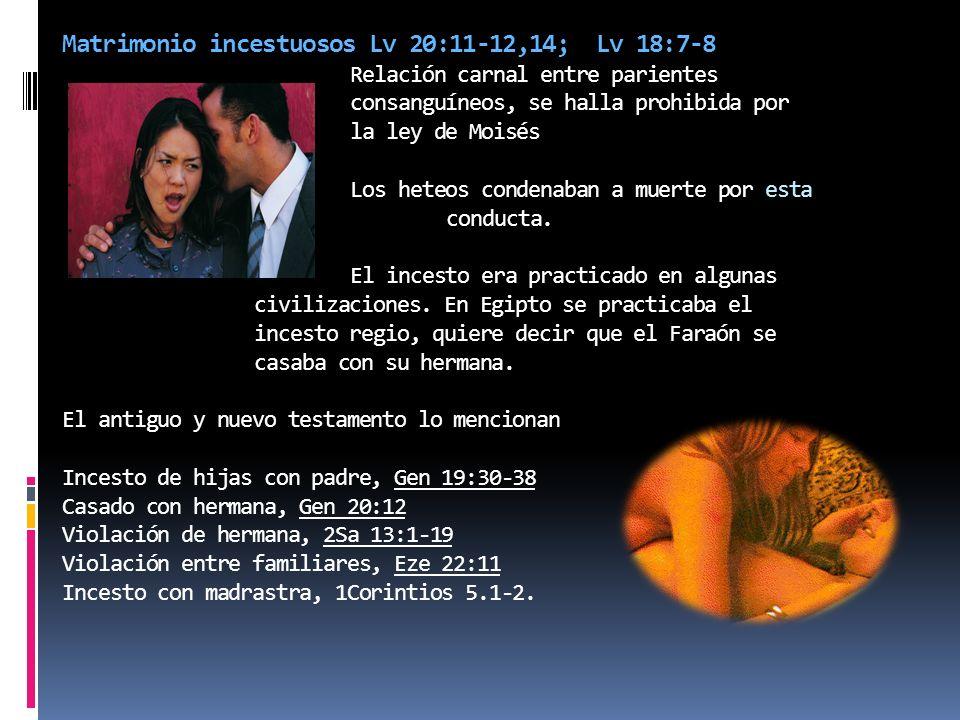 Matrimonio incestuosos Lv 20:11-12,14; Lv 18:7-8 Relación carnal entre parientes consanguíneos, se halla prohibida por la ley de Moisés Los heteos condenaban a muerte por esta conducta.