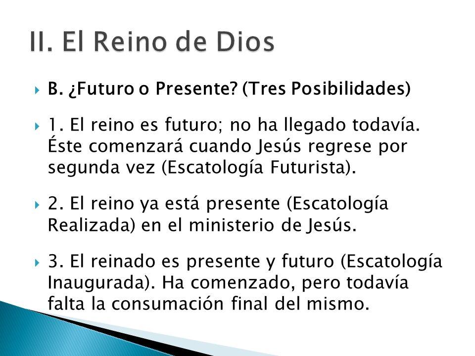 B. ¿Futuro o Presente? (Tres Posibilidades) 1. El reino es futuro; no ha llegado todavía. Éste comenzará cuando Jesús regrese por segunda vez (Escatol