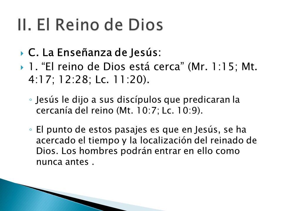 C. La Enseñanza de Jesús: 1. El reino de Dios está cerca (Mr. 1:15; Mt. 4:17; 12:28; Lc. 11:20). Jesús le dijo a sus discípulos que predicaran la cerc