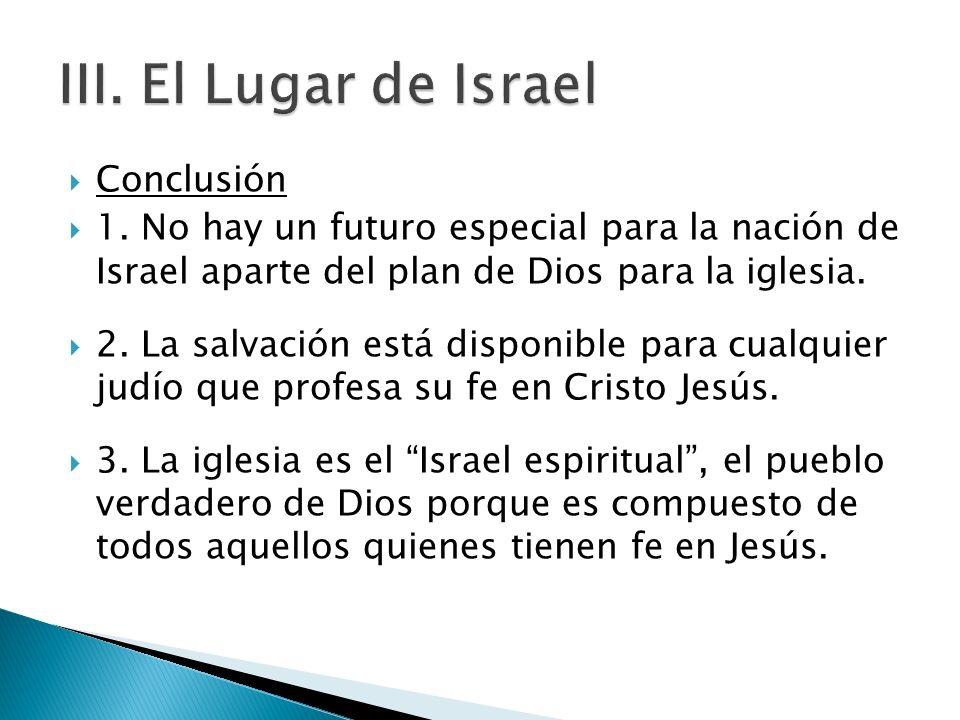 Conclusión 1. No hay un futuro especial para la nación de Israel aparte del plan de Dios para la iglesia. 2. La salvación está disponible para cualqui