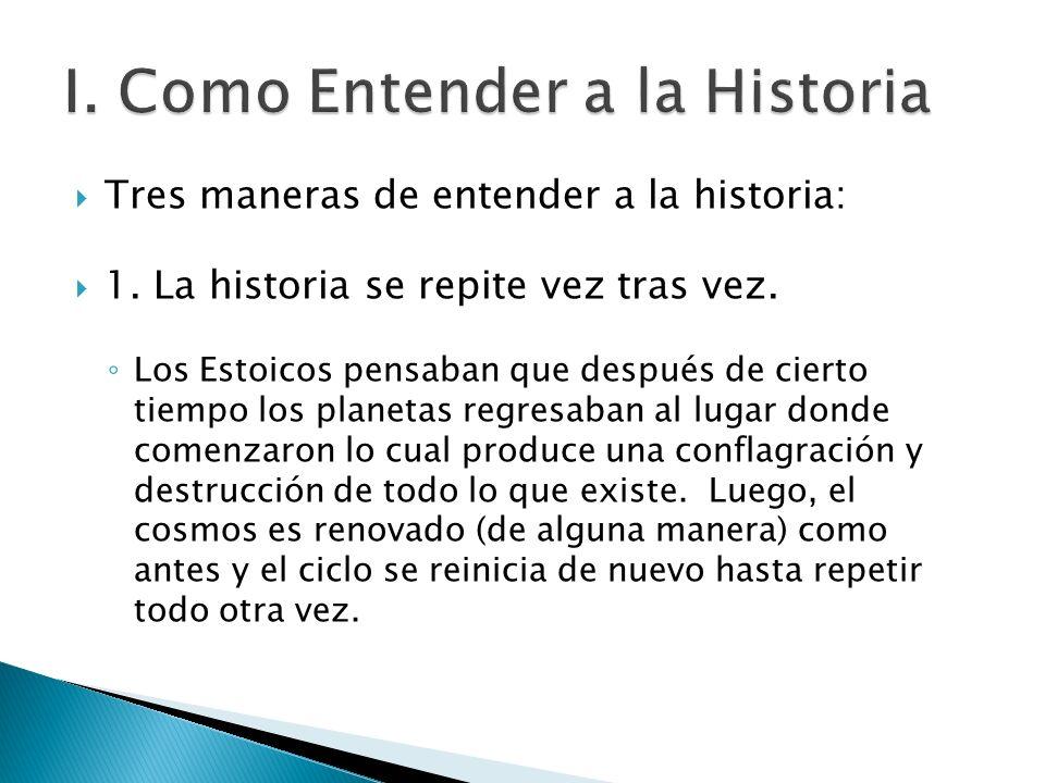 Tres maneras de entender a la historia: 1. La historia se repite vez tras vez. Los Estoicos pensaban que después de cierto tiempo los planetas regresa