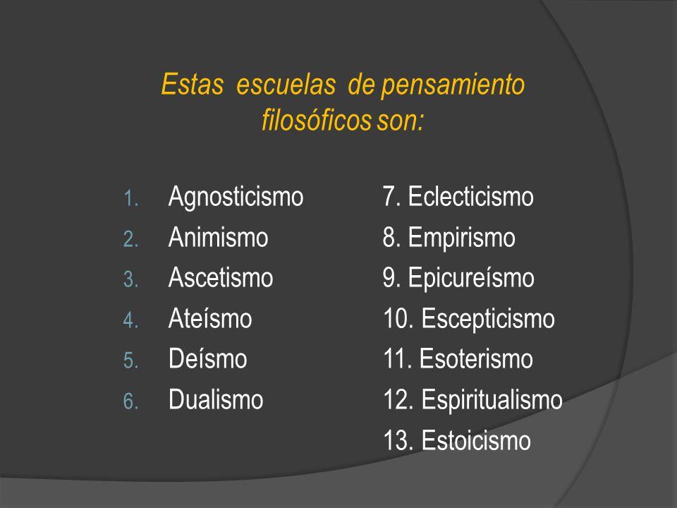 Estas escuelas de pensamiento filosóficos son: 1. Agnosticismo 2. Animismo 3. Ascetismo 4. Ateísmo 5. Deísmo 6. Dualismo 7. Eclecticismo 8. Empirismo