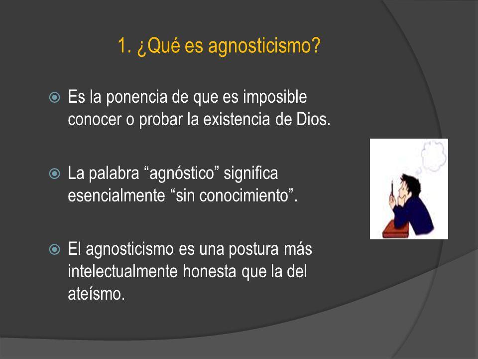 1. ¿Qué es agnosticismo? Es la ponencia de que es imposible conocer o probar la existencia de Dios. La palabra agnóstico significa esencialmente sin c