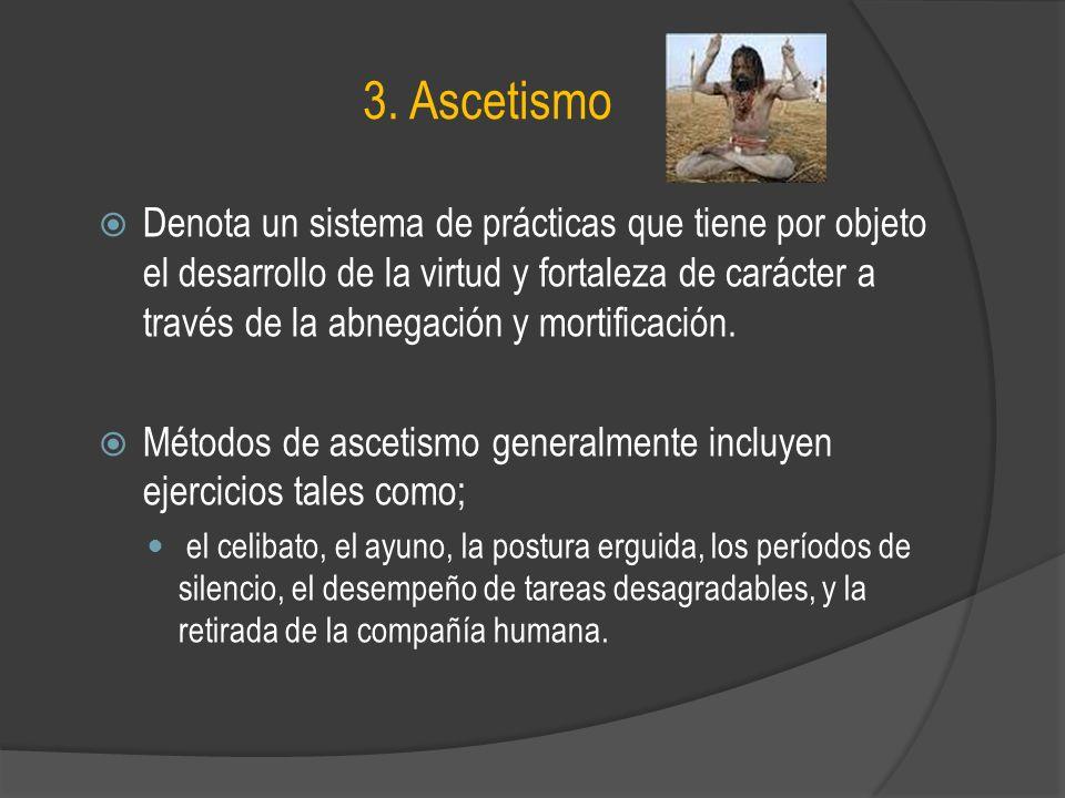 3. Ascetismo Denota un sistema de prácticas que tiene por objeto el desarrollo de la virtud y fortaleza de carácter a través de la abnegación y mortif