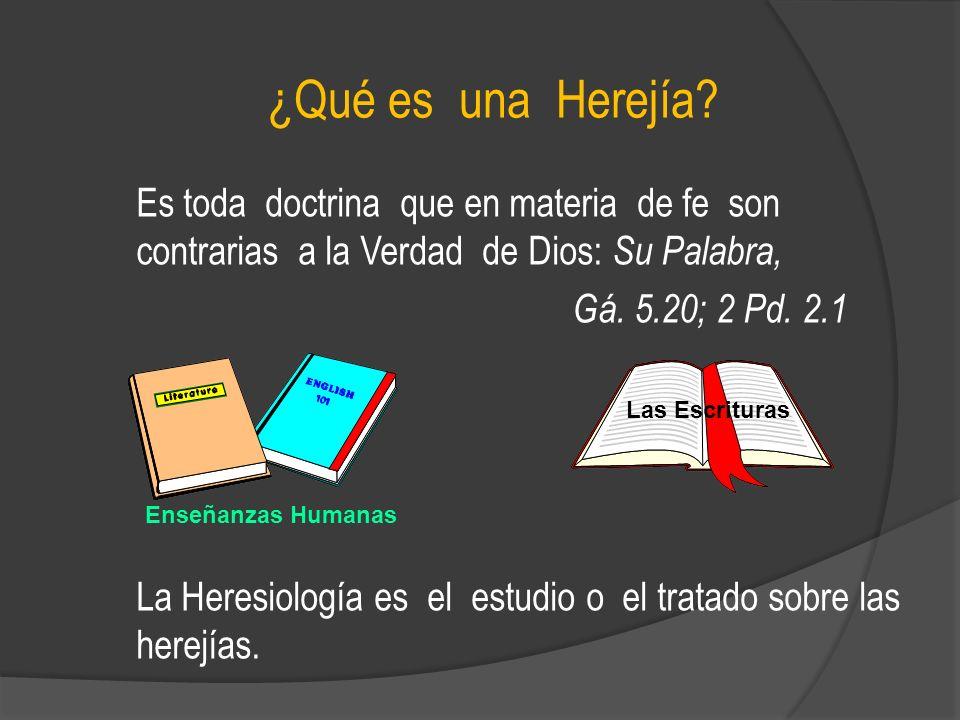 ¿Qué es una Herejía? Es toda doctrina que en materia de fe son contrarias a la Verdad de Dios: Su Palabra, Gá. 5.20; 2 Pd. 2.1 La Heresiología es el e