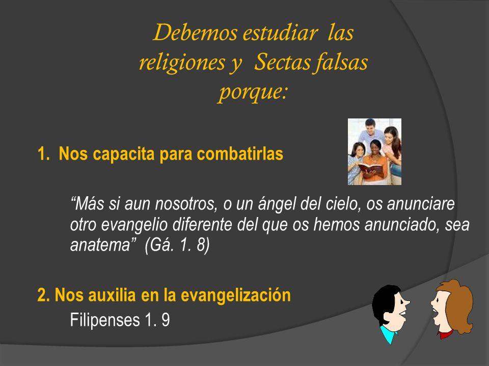 Debemos estudiar las religiones y Sectas falsas porque: 1. Nos capacita para combatirlas Más si aun nosotros, o un ángel del cielo, os anunciare otro