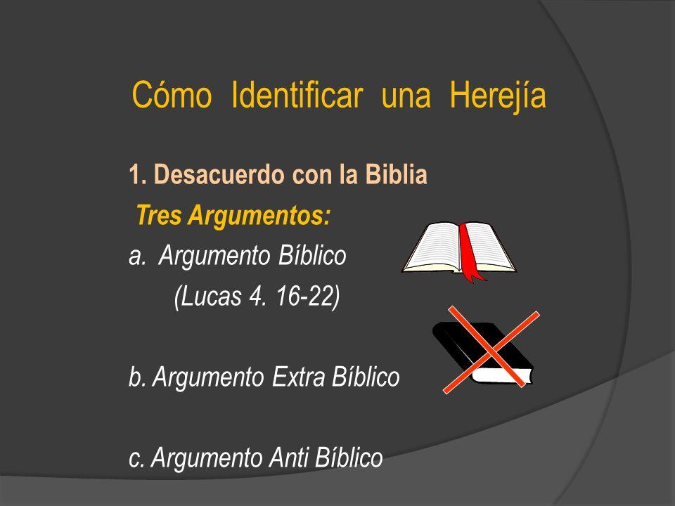 Cómo Identificar una Herejía 1. Desacuerdo con la Biblia Tres Argumentos: a. Argumento Bíblico (Lucas 4. 16-22) b. Argumento Extra Bíblico c. Argument