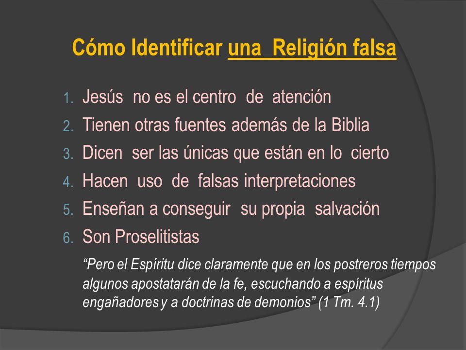 Cómo Identificar una Religión falsa 1. Jesús no es el centro de atención 2. Tienen otras fuentes además de la Biblia 3. Dicen ser las únicas que están