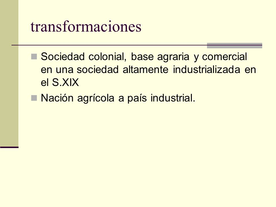 transformaciones Sociedad colonial, base agraria y comercial en una sociedad altamente industrializada en el S.XIX Nación agrícola a país industrial.