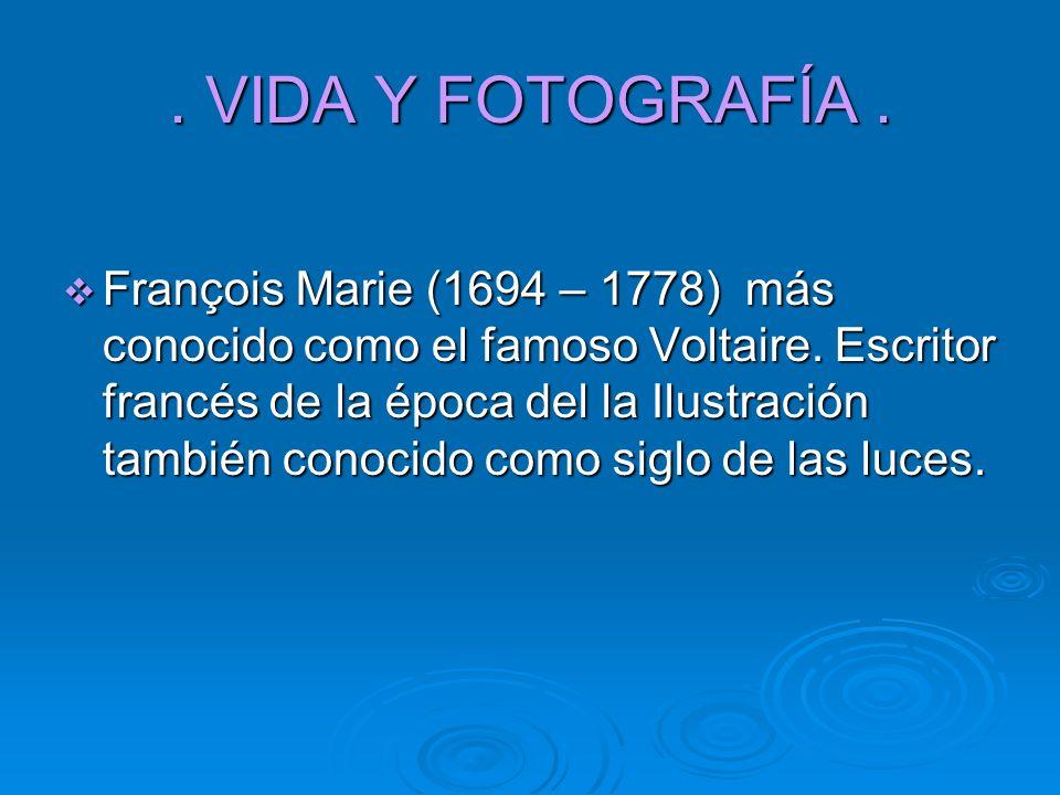 . VIDA Y FOTOGRAFÍA. François Marie (1694 – 1778) más conocido como el famoso Voltaire. Escritor francés de la época del la Ilustración también conoci