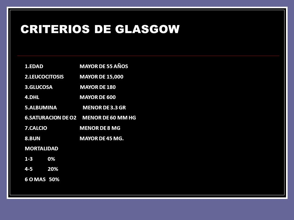 CRITERIOS DE GLASGOW 1.EDAD MAYOR DE 55 AÑOS 2.LEUCOCITOSIS MAYOR DE 15,000 3.GLUCOSA MAYOR DE 180 4.DHL MAYOR DE 600 5.ALBUMINA MENOR DE 3.3 GR 6.SAT