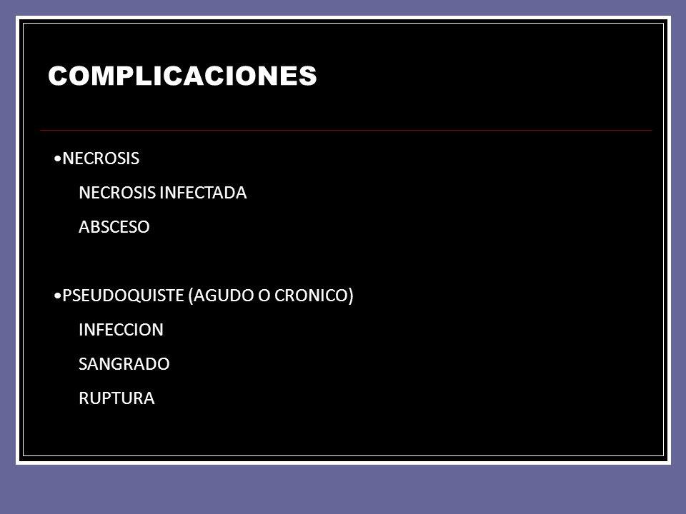 COMPLICACIONES NECROSIS NECROSIS INFECTADA ABSCESO PSEUDOQUISTE (AGUDO O CRONICO) INFECCION SANGRADO RUPTURA