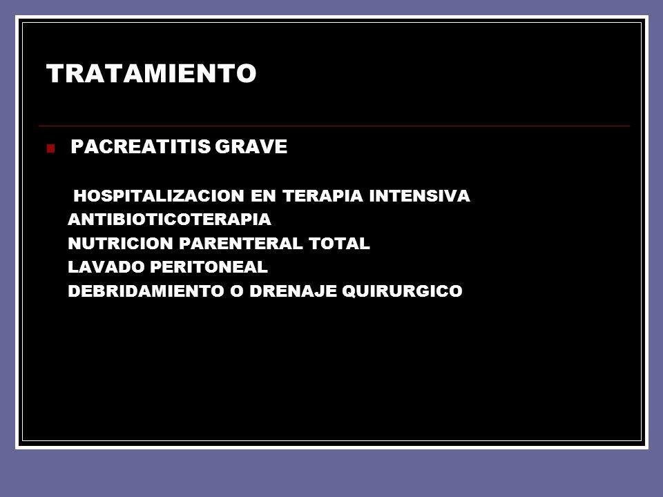 TRATAMIENTO PACREATITIS GRAVE HOSPITALIZACION EN TERAPIA INTENSIVA ANTIBIOTICOTERAPIA NUTRICION PARENTERAL TOTAL LAVADO PERITONEAL DEBRIDAMIENTO O DRE
