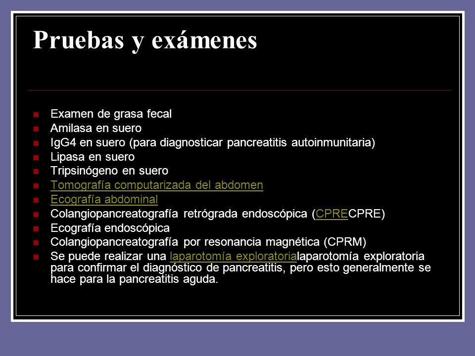 Pruebas y exámenes Examen de grasa fecal Amilasa en suero IgG4 en suero (para diagnosticar pancreatitis autoinmunitaria) Lipasa en suero Tripsinógeno