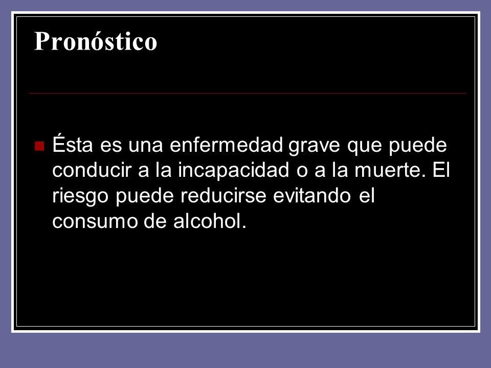 Pronóstico Ésta es una enfermedad grave que puede conducir a la incapacidad o a la muerte. El riesgo puede reducirse evitando el consumo de alcohol.