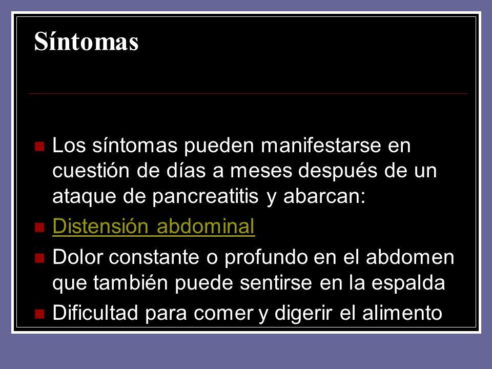 Síntomas Los síntomas pueden manifestarse en cuestión de días a meses después de un ataque de pancreatitis y abarcan: Distensión abdominal Dolor const