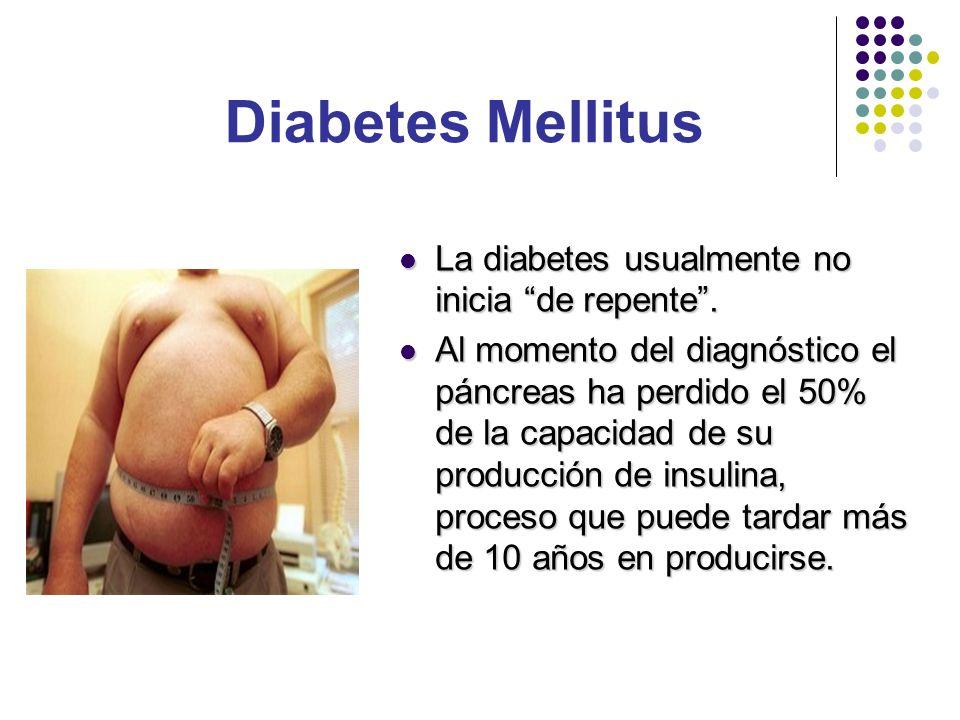 La diabetes usualmente no inicia de repente. La diabetes usualmente no inicia de repente. Al momento del diagnóstico el páncreas ha perdido el 50% de