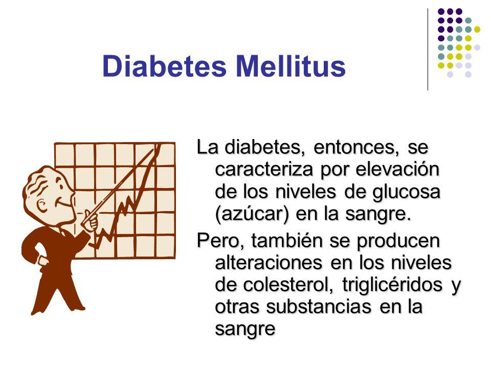 La diabetes, entonces, se caracteriza por elevación de los niveles de glucosa (azúcar) en la sangre. Pero, también se producen alteraciones en los niv
