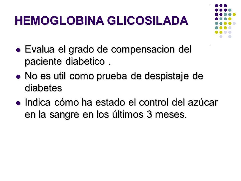 HEMOGLOBINA GLICOSILADA Evalua el grado de compensacion del paciente diabetico. Evalua el grado de compensacion del paciente diabetico. No es util com