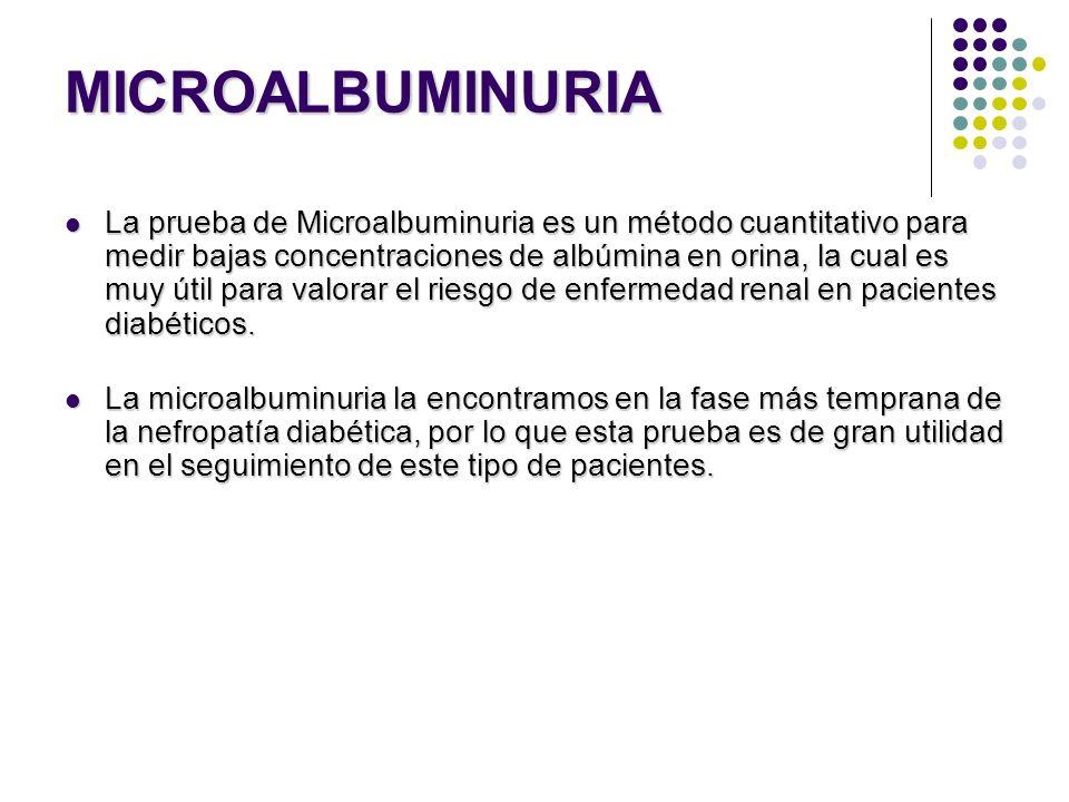 MICROALBUMINURIA La prueba de Microalbuminuria es un método cuantitativo para medir bajas concentraciones de albúmina en orina, la cual es muy útil pa