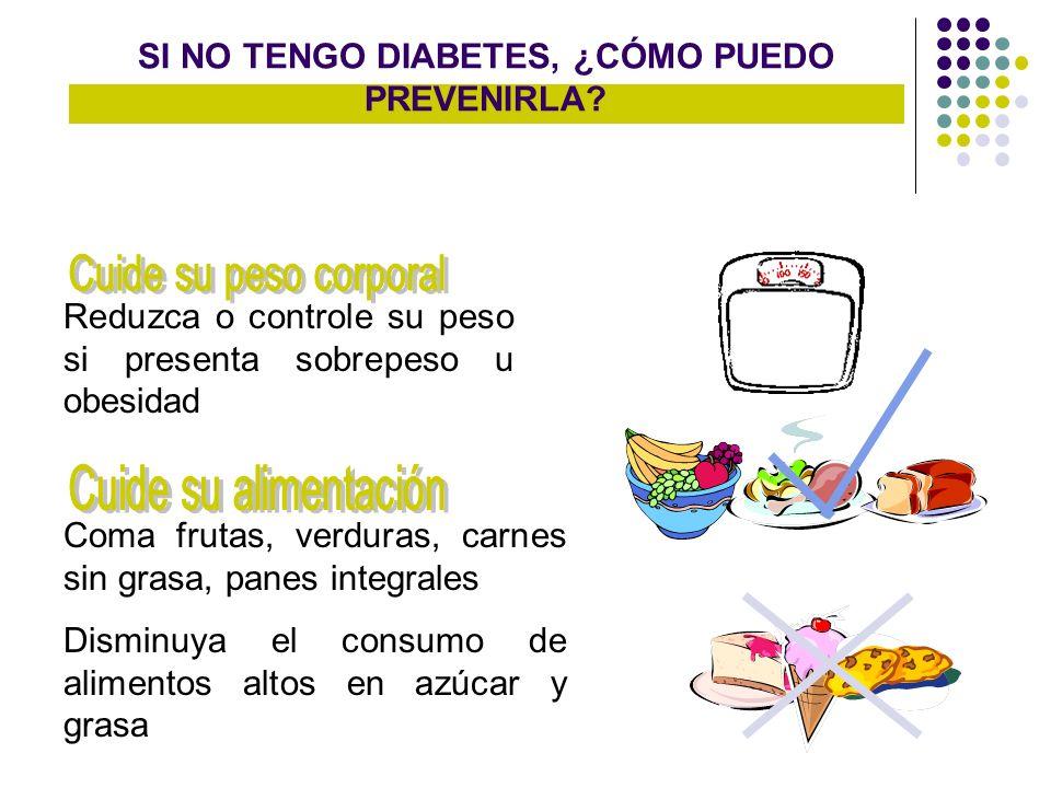SI NO TENGO DIABETES, ¿CÓMO PUEDO PREVENIRLA? Reduzca o controle su peso si presenta sobrepeso u obesidad Coma frutas, verduras, carnes sin grasa, pan