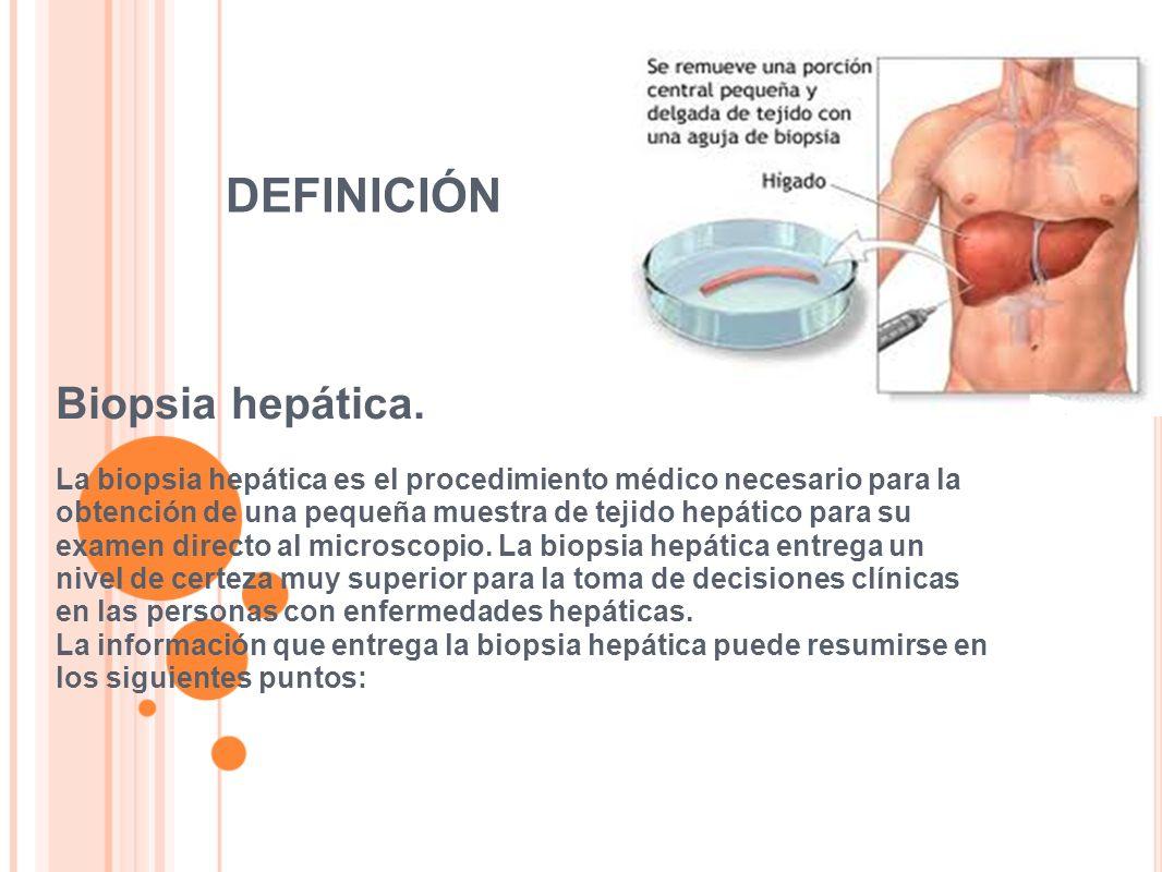 DEFINICIÓN Biopsia hepática. La biopsia hepática es el procedimiento médico necesario para la obtención de una pequeña muestra de tejido hepático para