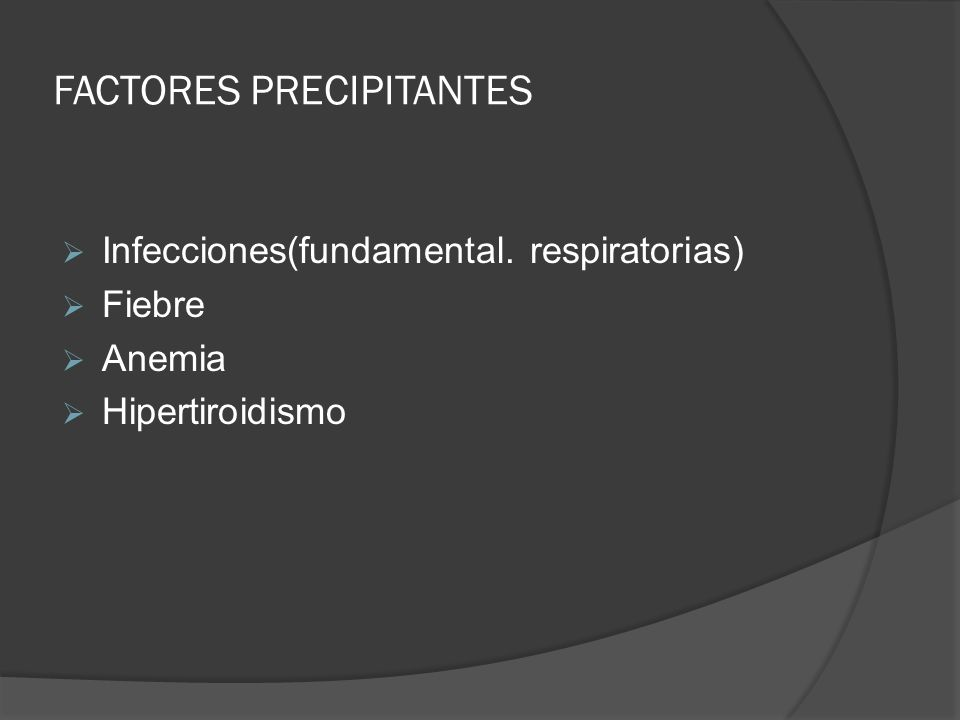 FACTORES PRECIPITANTES Infecciones(fundamental. respiratorias) Fiebre Anemia Hipertiroidismo