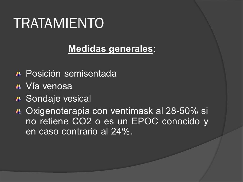TRATAMIENTO Medidas generales: Posición semisentada Vía venosa Sondaje vesical Oxigenoterapia con ventimask al 28-50% si no retiene CO2 o es un EPOC c