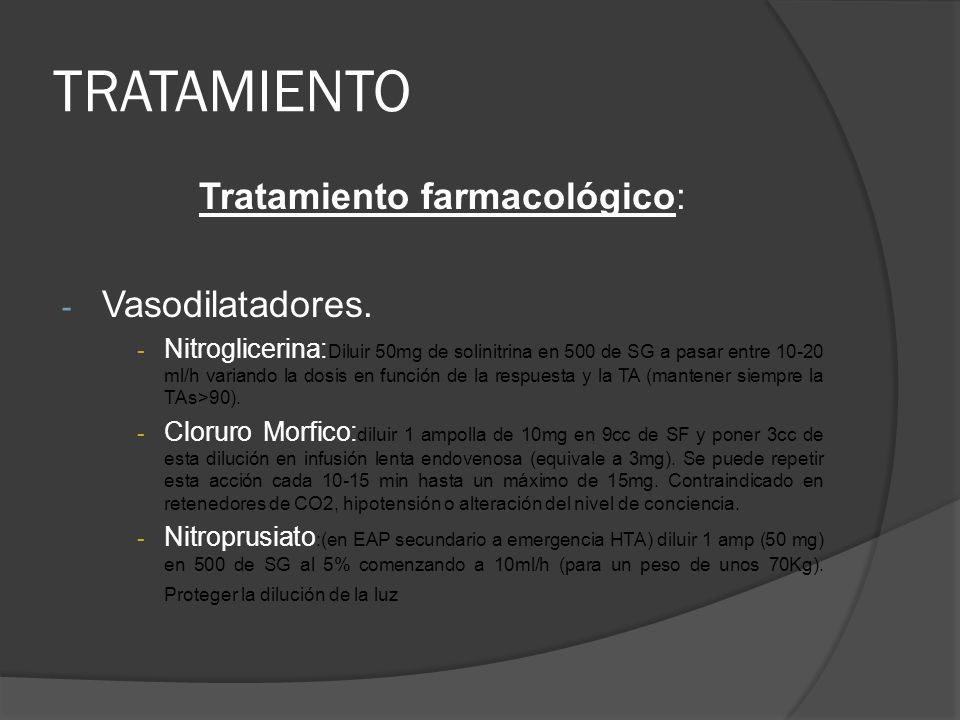 TRATAMIENTO Tratamiento farmacológico: - Vasodilatadores. - Nitroglicerina: Diluir 50mg de solinitrina en 500 de SG a pasar entre 10-20 ml/h variando