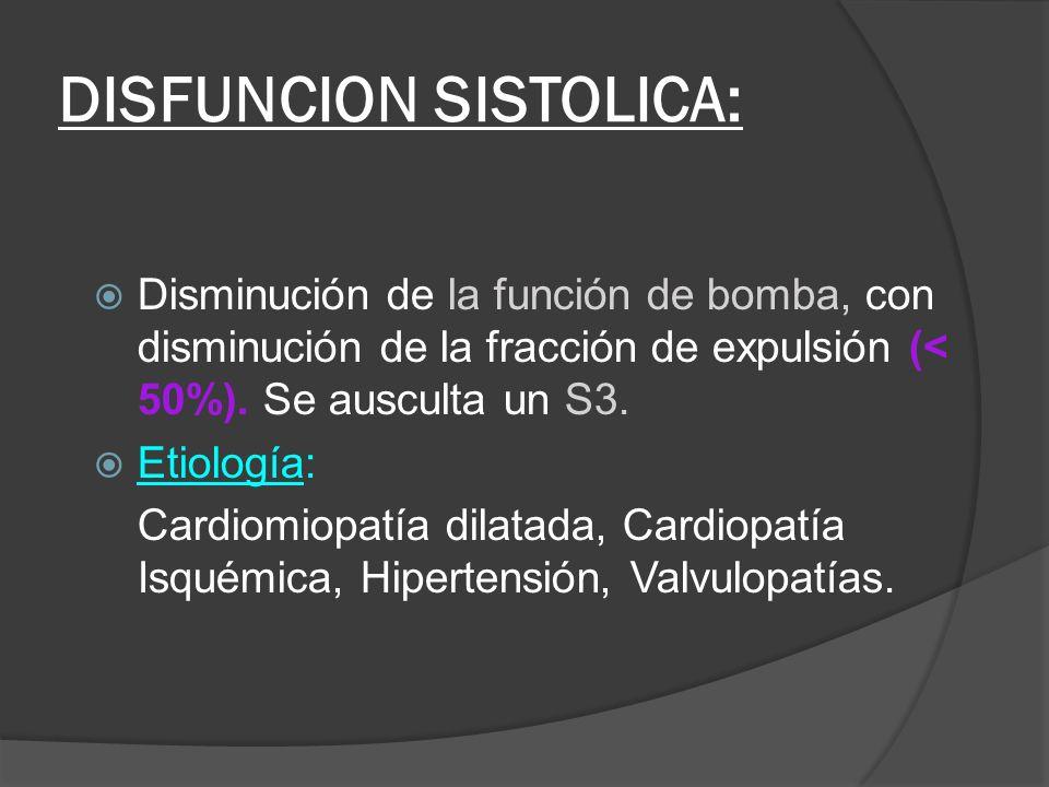 DISFUNCION SISTOLICA: Disminución de la función de bomba, con disminución de la fracción de expulsión (< 50%). Se ausculta un S3. Etiología: Cardiomio