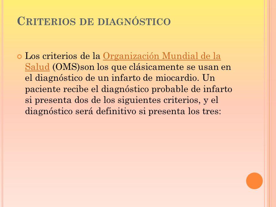 C RITERIOS DE DIAGNÓSTICO Los criterios de la Organización Mundial de la Salud (OMS)son los que clásicamente se usan en el diagnóstico de un infarto d