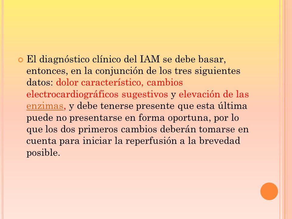 El diagnóstico clínico del IAM se debe basar, entonces, en la conjunción de los tres siguientes datos: dolor característico, cambios electrocardiográf
