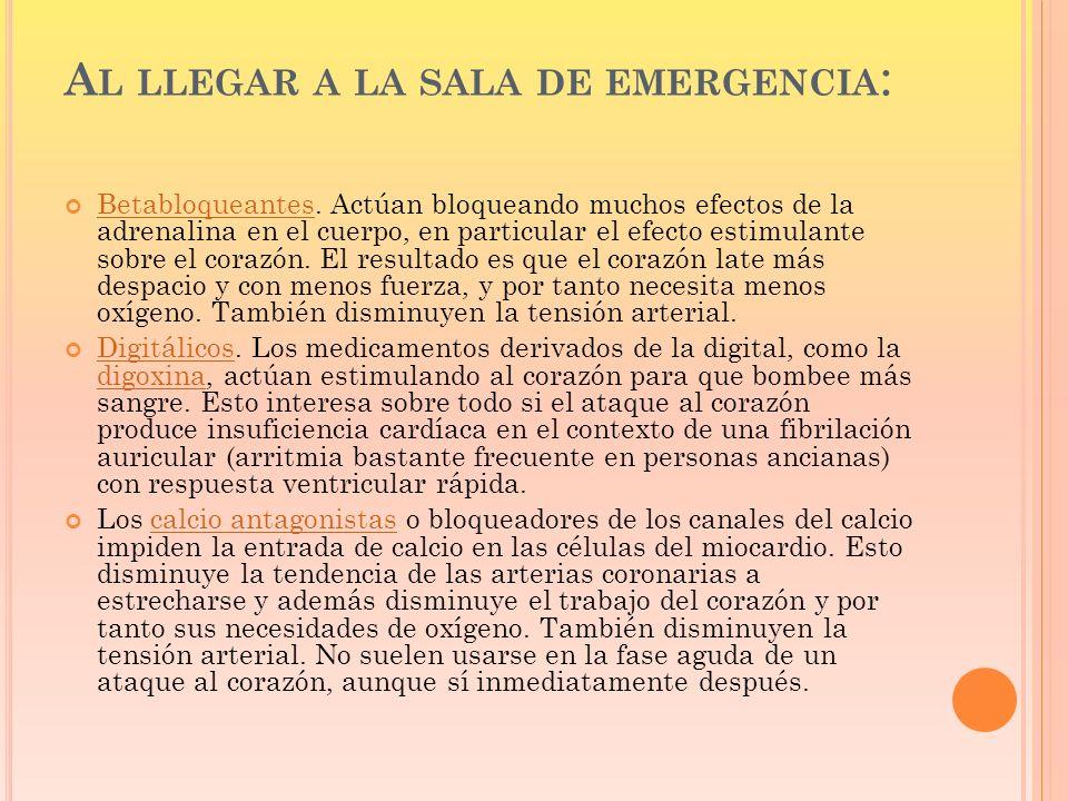 A L LLEGAR A LA SALA DE EMERGENCIA : Betabloqueantes. Actúan bloqueando muchos efectos de la adrenalina en el cuerpo, en particular el efecto estimula