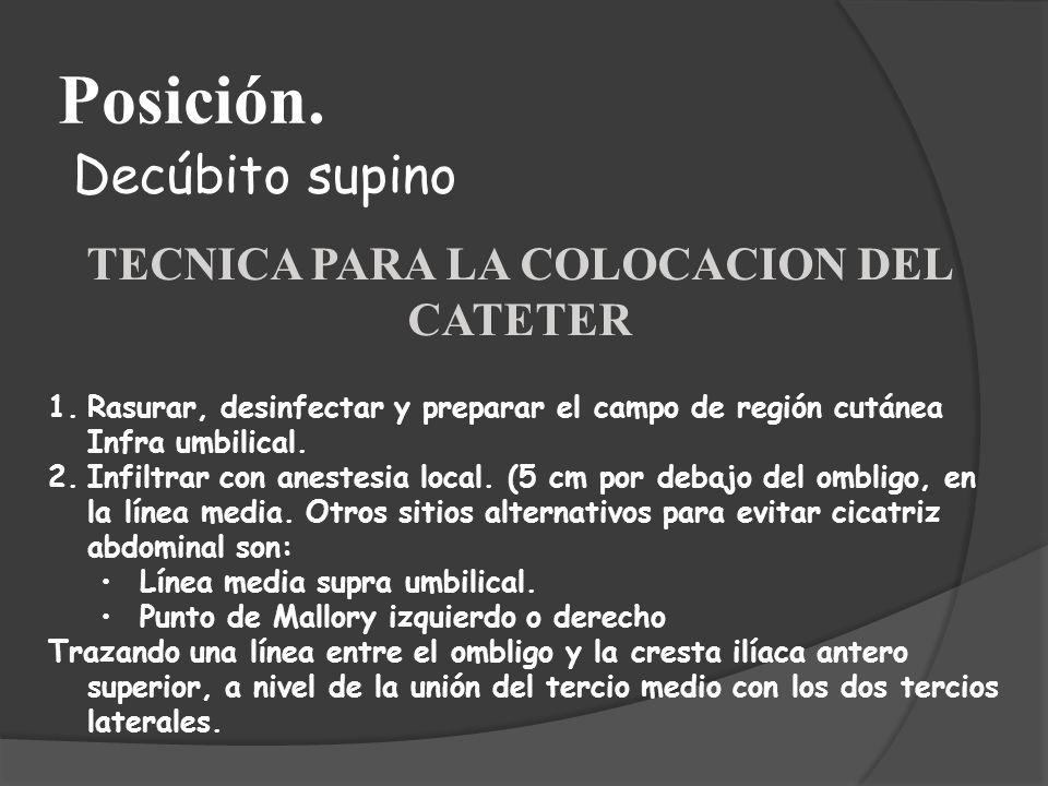 Posición. Decúbito supino TECNICA PARA LA COLOCACION DEL CATETER 1.Rasurar, desinfectar y preparar el campo de región cutánea Infra umbilical. 2.Infil