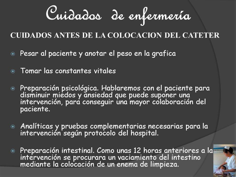 Cuidados de enfermería CUIDADOS ANTES DE LA COLOCACION DEL CATETER Pesar al paciente y anotar el peso en la grafica Tomar las constantes vitales Prepa